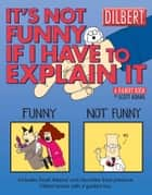 It's Not Funny If I Have to Explain It: A Dilbert Treasury ebook by Scott Adams