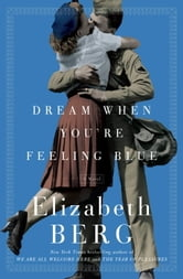 Dream When You're Feeling Blue - A Novel ebook by Elizabeth Berg
