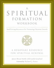 A Spiritual Formation Workbook - - Small Group Resources for Nurturing Christian Growth ebook by James Bryan Smith,Richard J. Foster