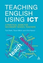 Teaching English Using ICT - A Practical Guide for Secondary School Teachers ebook by Trevor Millum, Mr Tom Rank, Mr Chris Warren