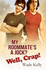 My Roommate's a Jock? Well, Crap! ebook by Wade Kelly