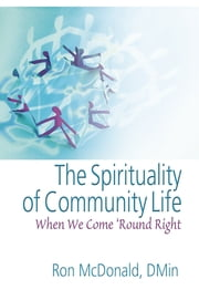 The Spirituality of Community Life - When We Come 'Round Right ebook by Ron Mcdonald,Andrew J Weaver