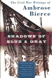 Shadows of Blue & Gray - The Civil War Writings of Ambrose Bierce ebook by Ambrose Bierce,Brian M. Thomsen
