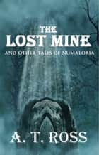 The Lost Mine and Other Tales of Numaloria ebook by A. T. Ross