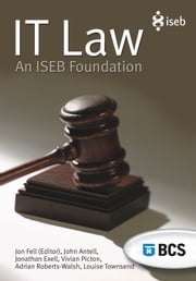 IT Law - An ISEB Foundation ebook by Jon Fell,John Antell,Jonathan Exell,Jon Fell,Vivian Picton,Adrian Roberts-Walsh,Louise Townsend