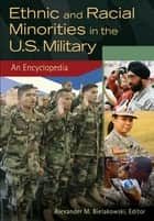 Ethnic and Racial Minorities in the U.S. Military: An Encyclopedia [2 volumes] ebook by Alexander M. Bielakowski Ph.D.