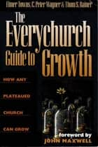 The Everychurch Guide to Growth: How Any Plateaued Church Can Grow ebook by C.  Peter Wagner, Elmer L. Towns, Thom  S. Rainer