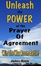 Unleash the Power of the Prayer of Agreement: Win The War Room Battle! - Win the War Room Prayer Battle ebook by James Revie