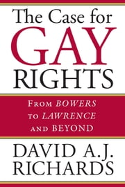 The Case for Gay Rights - From Bowers to Lawrence and Beyond ebook by David A. J. Richards
