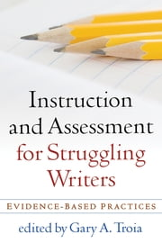 Instruction and Assessment for Struggling Writers - Evidence-Based Practices ebook by Gary A. Troia, PhD