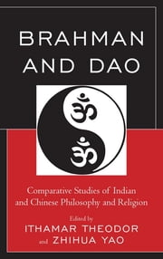 Brahman and Dao - Comparative Studies of Indian and Chinese Philosophy and Religion ebook by Ithamar Theodor,Zhihua Yao,Ram Nath Jha,Sophia Katz,Friederike Assandri,Nicholas F. Gier,Alexus McLeod,Tim Connolly,Yong Huang,Livia Kohn,Wei Zhang,Joshua Capitanio,Guang Xing,Bill M. Mak,John M. Thompson,Carl Olson,Gad C. Isay