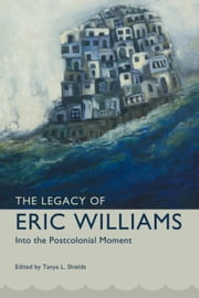 The Legacy of Eric Williams: Into the Postcolonial Moment ebook by Shields, Tanya L.