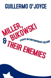 Miller, Bukowski & Their Enemies: Essays on Contemporary Culture ebook by Guillermo O'Joyce