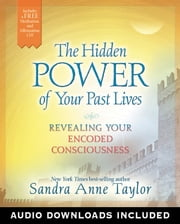 The Hidden Power of Your Past Lives - Revealing Your Encoded Consciousness ebook by Sandra Anne Taylor