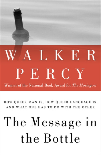 The Message in the Bottle - How Queer Man Is, How Queer Language Is, and What One Has to Do with the Other ebook by Walker Percy