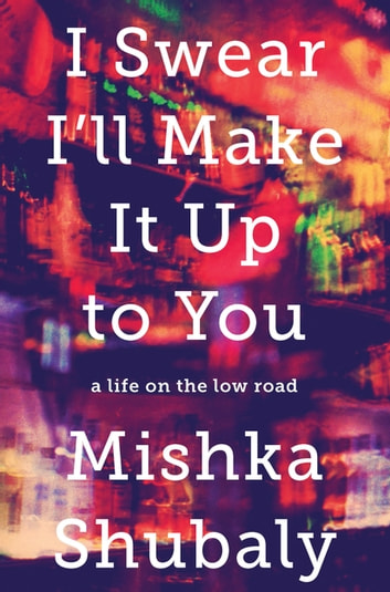 I Swear I'll Make It Up to You - A Life on the Low Road ebook by Mishka Shubaly