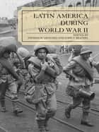 Latin America During World War II ebook by Thomas M. Leonard, John F. Bratzel, George Lauderbaugh,...