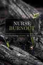 Nurse Burnout: Overcoming Stress in Nursing ebook by Suzanne Waddill-Goad, DNP, MBA,...