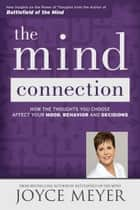 The Mind Connection - How the Thoughts You Choose Affect Your Mood, Behavior, and Decisions eBook by Joyce Meyer