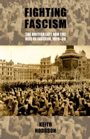 Fighting fascism: the British Left and the rise of fascism, 1919-39 ebook by Keith Hodgson