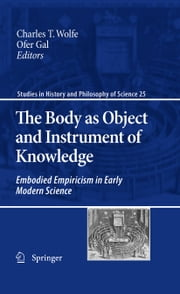 The Body as Object and Instrument of Knowledge - Embodied Empiricism in Early Modern Science ebook by Charles T. Wolfe,Ofer Gal