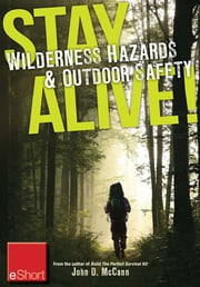 Stay Alive - Wilderness Hazards & Outdoor Safety eShort - Learn how to survive in the wild with wilderness first aid training and other outdoor survival tips ebook by John McCann