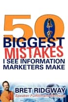 50 Biggest Mistakes - I See Information Marketers Make ebook by Bret Ridgway