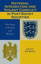 National Integration and Violent Conflict in Post-Soviet Societies ebook by Pål Kolstø,Hans Olav Melberg,Igor Munteanu,Claus Neukirch,Aleksei Semjonov,Alla Skvortsova,Raivo Vetik