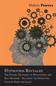 Hypnotism Revealed - The Powers Technique of Hypnotizing and Self-Hypnosis - Including the Intriguing Chapter Sleep and Learn ebook by Melvin Powers