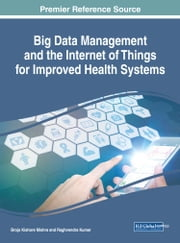 Big Data Management and the Internet of Things for Improved Health Systems ebook by Brojo Kishore Mishra, Raghvendra Kumar
