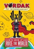 How to Grow Up and Rule the World ebook by Vordak the Incomprehensible,Vordak the Incomprehensible