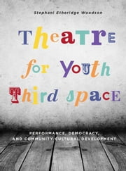 Theatre for Youth Third Space: Performance, Democracy, and Community Cultural Development ebook by Etheridge, Stephani