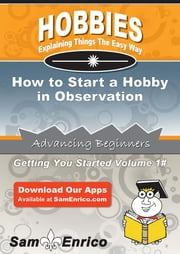 How to Start a Hobby in Observation - How to Start a Hobby in Observation ebook by Jarrod Thorton