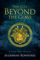 The City Beyond the Glass ebook by Suzannah Rowntree