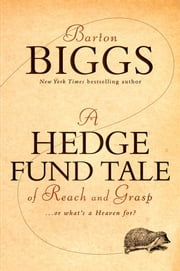A Hedge Fund Tale of Reach and Grasp - Or What's a Heaven For ebook by Barton Biggs