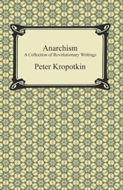 Anarchism: A Collection of Revolutionary Writings ebook by Peter Kropotkin