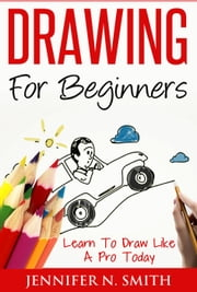 Drawing For Beginners - Learn To Draw Like A Pro Today ebook by Jennifer N. Smith