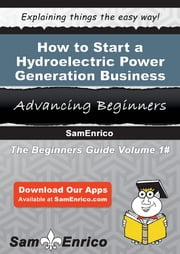 How to Start a Hydroelectric Power Generation Business - How to Start a Hydroelectric Power Generation Business ebook by Charisse Beaudoin