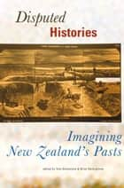Disputed Histories - Imagining New Zealand's Past ebook by Tony Ballantyne, Brian Moloughney