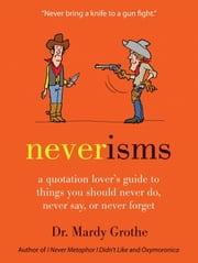 Neverisms - A Quotation Lover's Guide to Things You Should Never Do, Never Say, or Never Forget ebook by Dr. Mardy Grothe