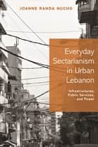 Everyday Sectarianism in Urban Lebanon - Infrastructures, Public Services, and Power ebook by Joanne Randa Nucho