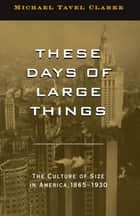 These Days of Large Things: The Culture of Size in America, 1865-1930 ebook by Michael Tavel Clarke