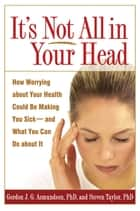 It's Not All in Your Head ebook by Gordon J. G. Asmundson, PhD,Steven Taylor, Phd