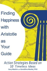 Finding Happiness with Aristotle as Your Guide - Action Strategies Based on 10 Timeless Ideas ebook by Gary Madvin; Geraldine Markel, PhD
