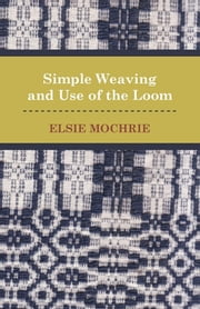 Simple Weaving and Use of the Loom ebook by Elsie Mochrie