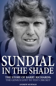 Sundial in the Shade - The Story of Barry Richards: the Genius Lost to Test Cricket ebook by Andrew Murtagh
