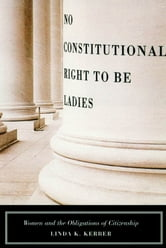 No Constitutional Right to Be Ladies - Women and the Obligations of Citizenship ebook by Linda K. Kerber
