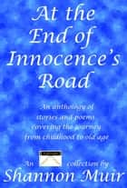 At the End of Innocence's Road: An Anthology of Stories and Poems Covering the Journey from Childhood to Old Age ebook by Shannon Muir