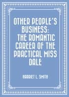 Other People's Business: The Romantic Career of the Practical Miss Dale ebook by Harriet L. Smith