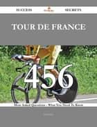 Tour de France 456 Success Secrets - 456 Most Asked Questions On Tour de France - What You Need To Know ebook by Fred Perry